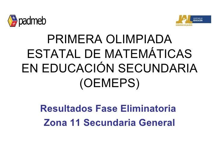 PRIMERA OLIMPIADA ESTATAL DE MATEMÁTICAS EN EDUCACIÓN SECUNDARIA (OEMEPS) Resultados Fase Eliminatoria  Zona 11 Secundaria...