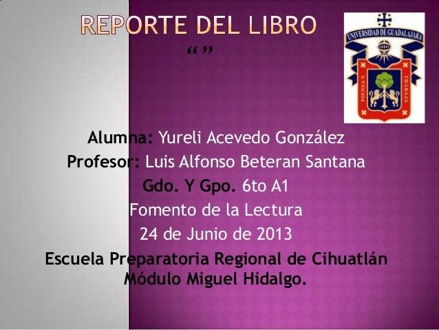 Alumna: Yureli Acevedo GonzálezProfesor: Luis Alfonso Beteran SantanaGdo. Y Gpo. 6to A1Fomento de la Lectura24 de Junio de...