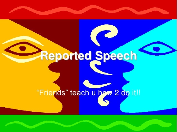 "Reported Speech<br />""Friends"" teach u how 2 do it!!<br />"