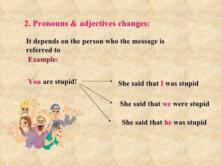 2. Pronouns & adjectives changes: It depends on the person who the message is referred to Example: You  are stupid! She sa...