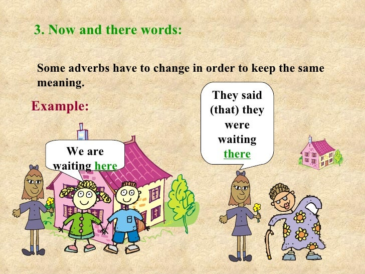3. Now and there words: Some adverbs have to change in order to keep the same meaning. Example: We are waiting  here They ...