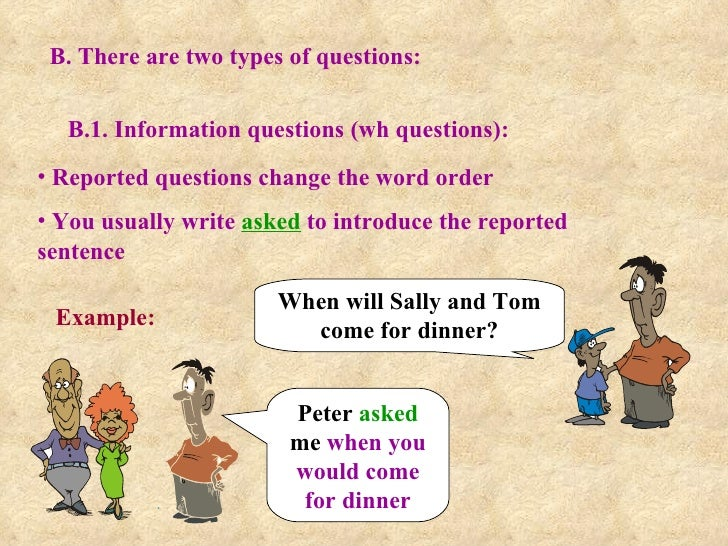 B. There are two types of questions: B.1. Information questions (wh questions): <ul><li>Reported questions change the word...