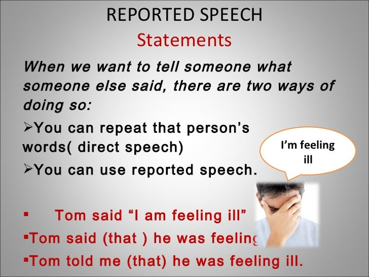 REPORTED SPEECH Statements <ul><li>When we want to tell someone what someone else said, there are two ways of doing so: </...