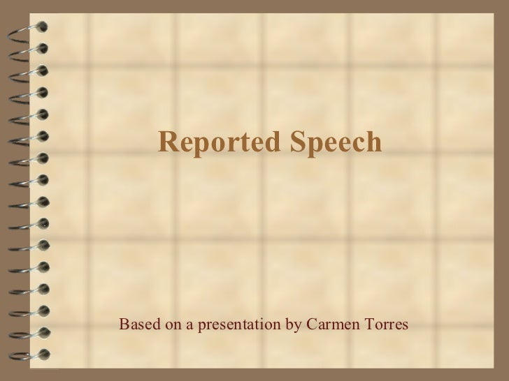 Reported Speech Based on a presentation by Carmen Torres