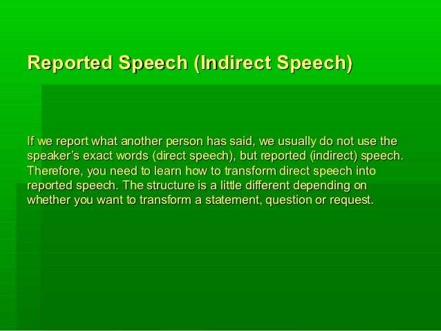 Reported Speech (Indirect Speech)If we report what another person has said, we usually do not use thespeaker's exact words...