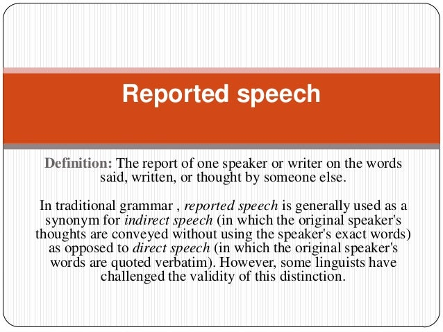 Definition: The report of one speaker or writer on the words said, written, or thought by someone else. In traditional gra...