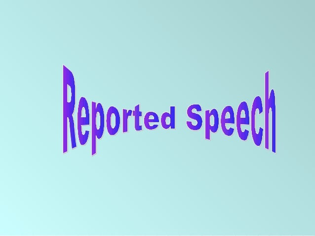 What is Reported Speech? • Reported Speech is a way how we report what someone has said by changing some of the words said...