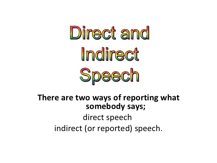 There are two ways of reporting what somebody says; direct speech  indirect (or reported) speech.