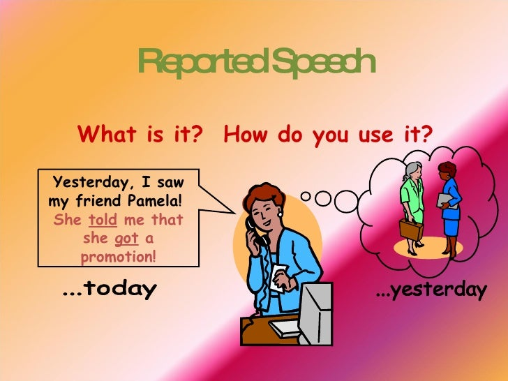 Reported Speech What is it?  How do you use it? Yesterday, I saw my friend Pamela!  She  told  me that she  got  a promoti...