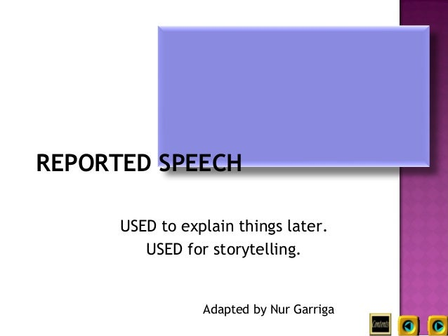 REPORTED SPEECH      USED to explain things later.         USED for storytelling.                 Adapted by Nur Garriga