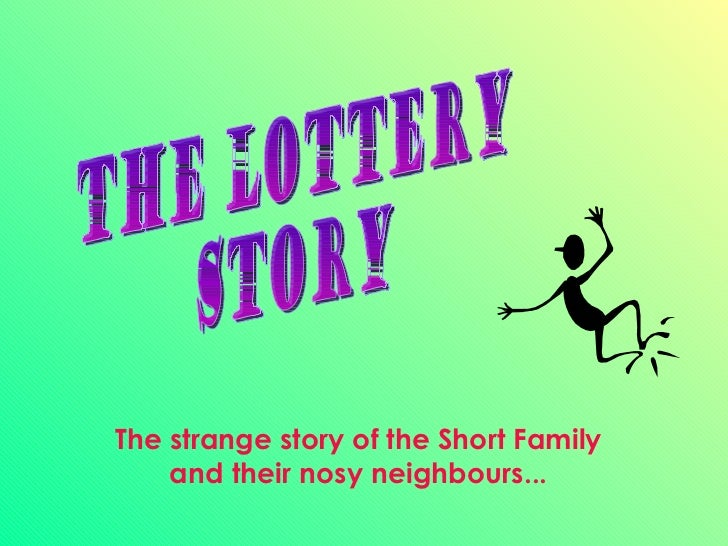 THE LOTTERY STORY The strange story of the Short Family and their nosy neighbours...