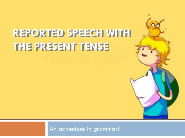 REPORTED SPEECH WITH THE PRESENT TENSE REPORTED SPEECH WITH THE PRESENT TENSE An adventure in grammar!