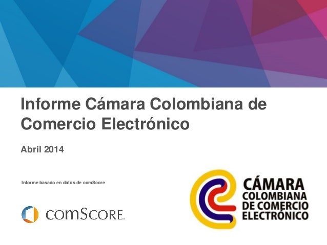 Febrero 2014 Informe basado en datos de comScore Informe Cámara Colombiana de Comercio Electrónico Abril 2014