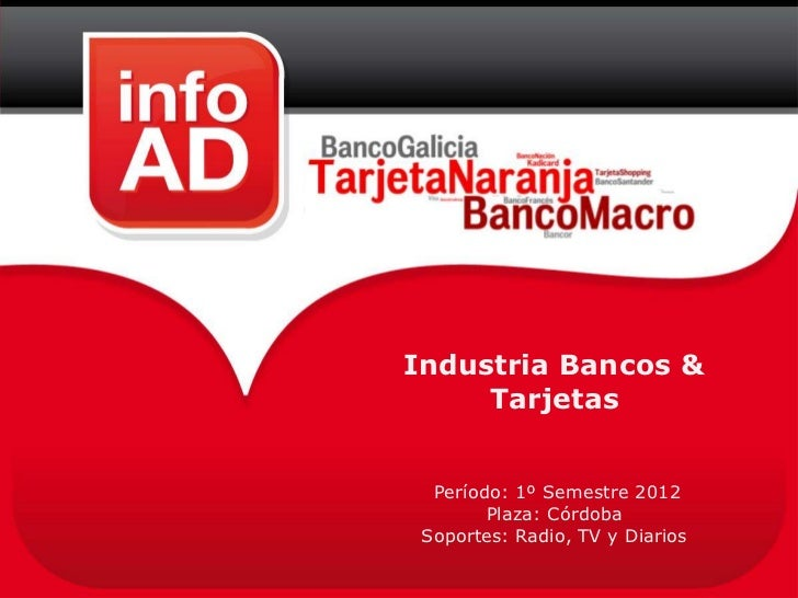 Industria Bancos &     Tarjetas  Período: 1º Semestre 2012        Plaza: Córdoba Soportes: Radio, TV y Diarios