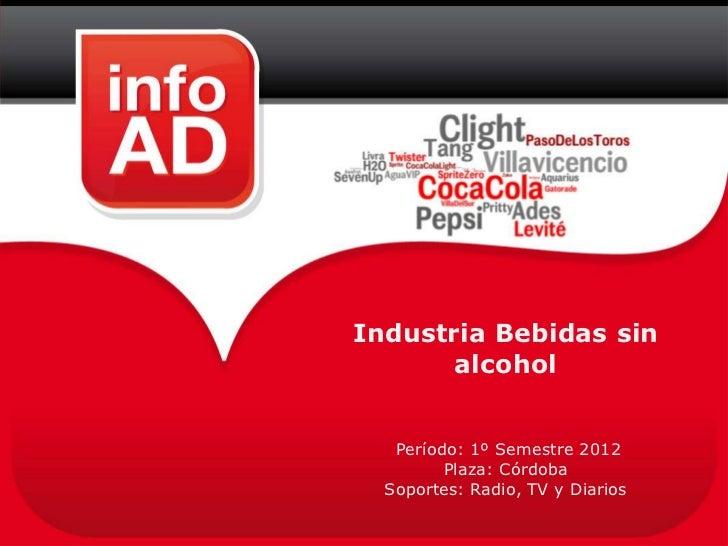 Industria Bebidas sin       alcohol   Período: 1º Semestre 2012         Plaza: Córdoba  Soportes: Radio, TV y Diarios