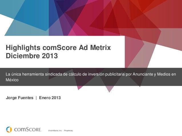 Highlights comScore Ad Metrix Diciembre 2013 La única herramienta sindicada de cálculo de inversión publicitaria por Anunc...