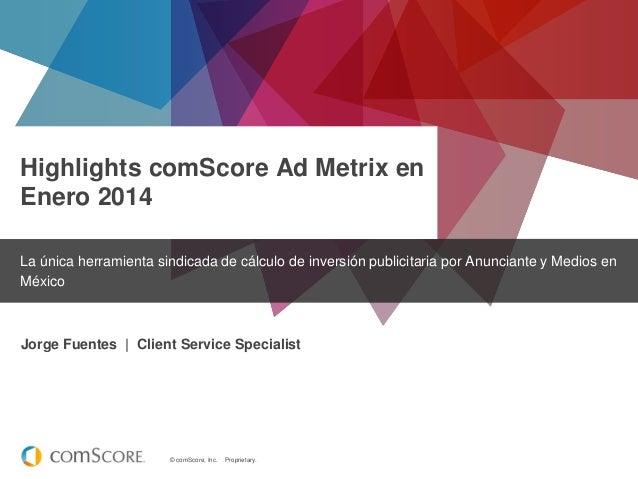 Highlights comScore Ad Metrix en Enero 2014 La única herramienta sindicada de cálculo de inversión publicitaria por Anunci...