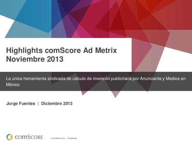 Highlights comScore Ad Metrix Noviembre 2013 La única herramienta sindicada de cálculo de inversión publicitaria por Anunc...