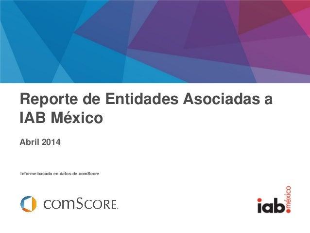 Febrero 2014 Informe basado en datos de comScore Reporte de Entidades Asociadas a IAB México Abril 2014