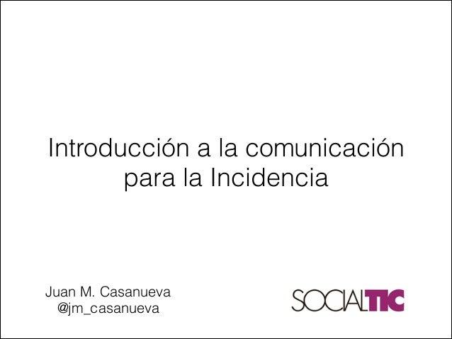 Juan M. Casanueva@jm_casanuevaIntroducción a la comunicaciónpara la Incidencia