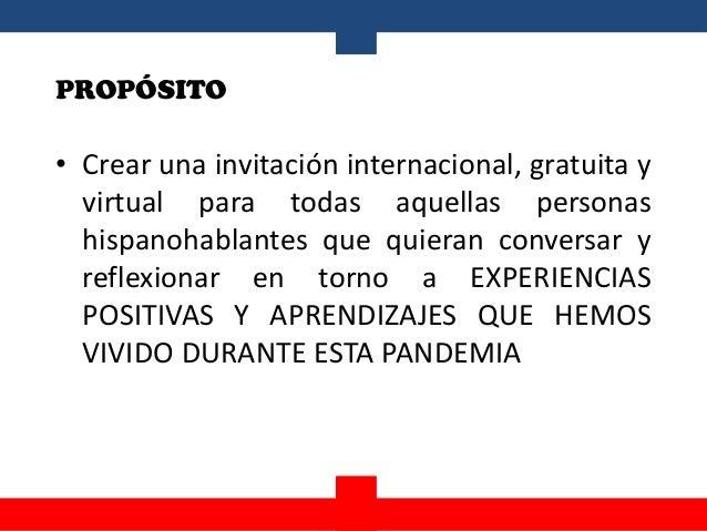 PROPÓSITO • Crear una invitación internacional, gratuita y virtual para todas aquellas personas hispanohablantes que quier...