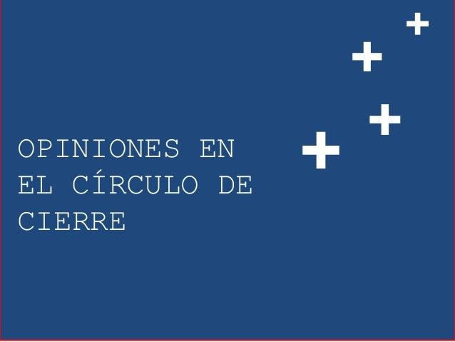 OPINIONES EN EL CÍRCULO DE CIERRE + + + +