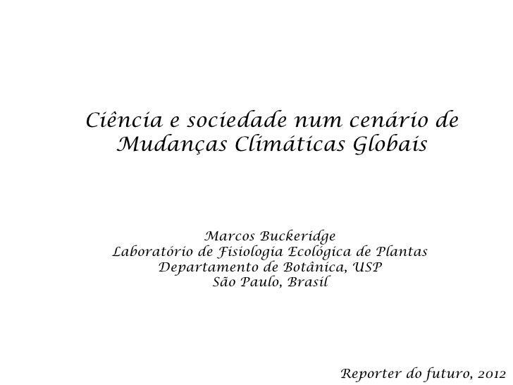 Ciência e sociedade num cenário de   Mudanças Climáticas Globais               Marcos Buckeridge  Laboratório de Fisiologi...