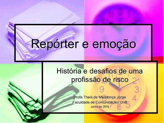 Repórter e emoção História e desafios de uma profissão de risco Profa Thaïs de Mendonça Jorge Faculdade de Comunicação/ Un...