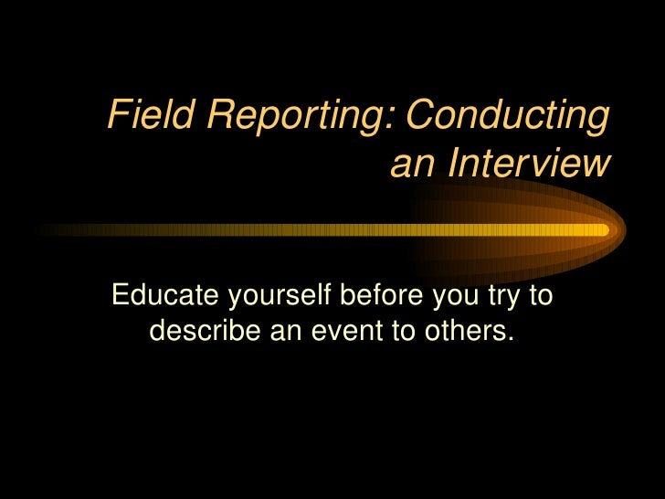 Field Reporting: Conducting an Interview Educate yourself before you try to describe an event to others.