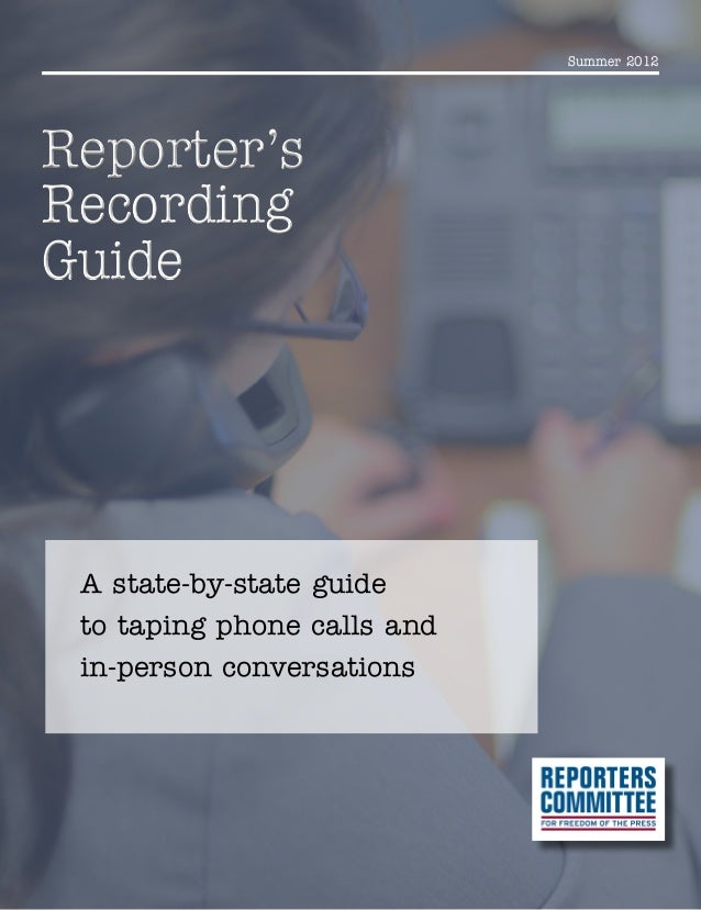 Summer 2012 Reporter's Recording Guide Reporter's Recording Guide A state-by-state guide to taping phone calls and in-pers...