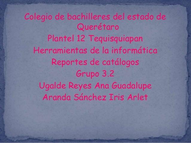 Colegio de bachilleres del estado de Querétaro Plantel 12 Tequisquiapan Herramientas de la informática Reportes de catálog...