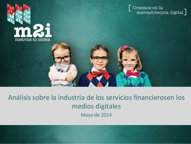 Fuente:  Metrics  to  Index  –  2014   Análisis  sobre  la  industria  de  los  servicios  financ...