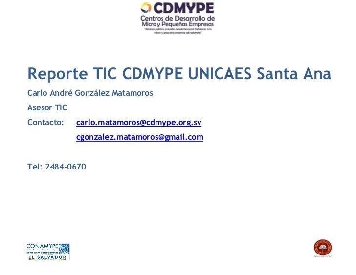 Reporte TIC CDMYPE UNICAES Santa AnaCarlo André González MatamorosAsesor TICContacto:    carlo.matamoros@cdmype.org.sv    ...