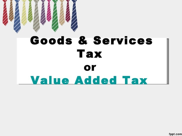 Goods & Services      Tax       orValue Added Tax