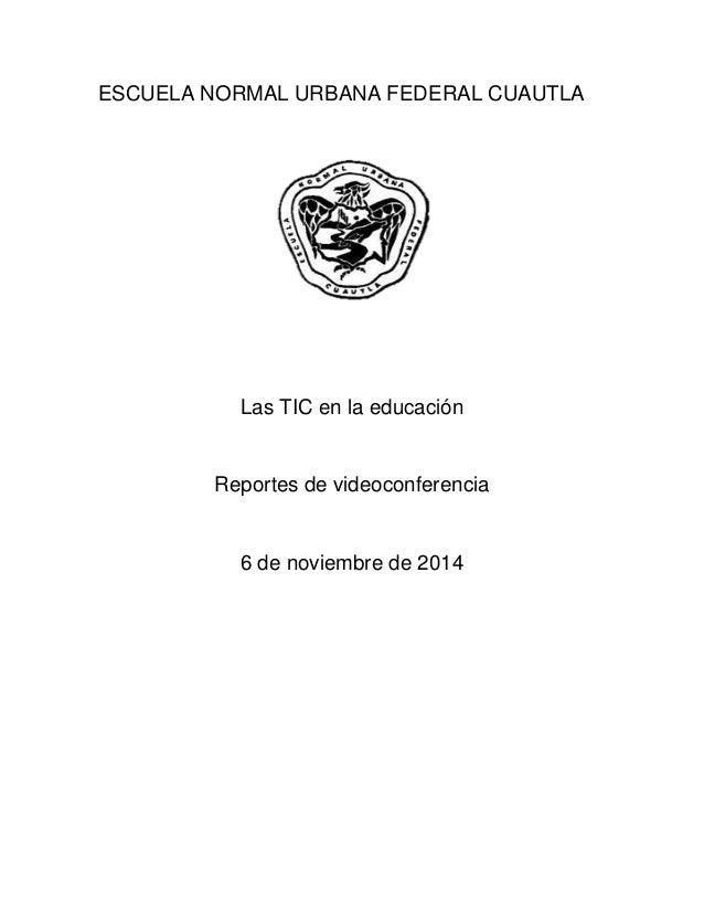 ESCUELA NORMAL URBANA FEDERAL CUAUTLA  Las TIC en la educación  Reportes de videoconferencia  6 de noviembre de 2014