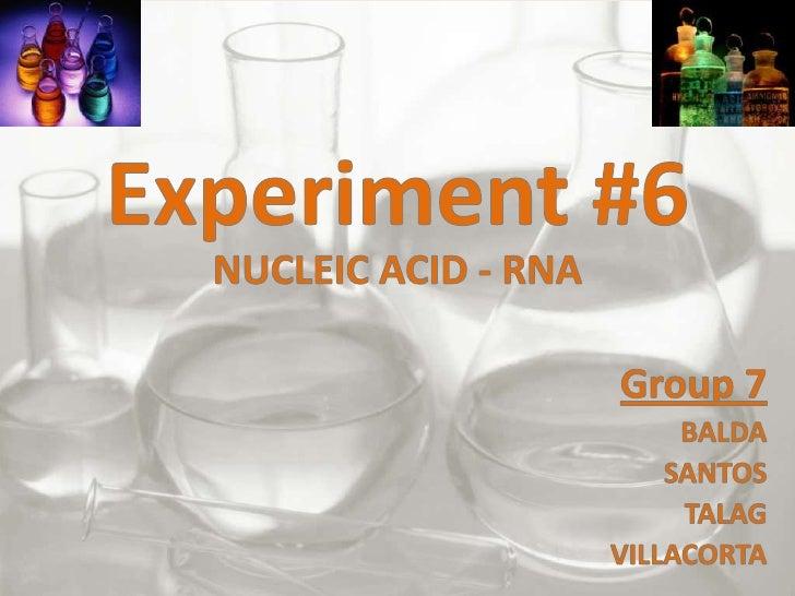 Experiment #6<br />NUCLEIC ACID - RNA<br />Group 7<br />BALDA<br />SANTOS<br />TALAG<br />VILLACORTA<br />