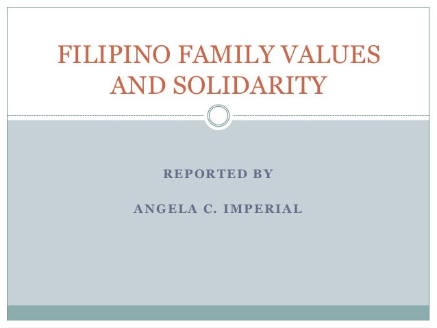 REPORTED BY ANGELA C. IMPERIAL FILIPINO FAMILY VALUES AND SOLIDARITY