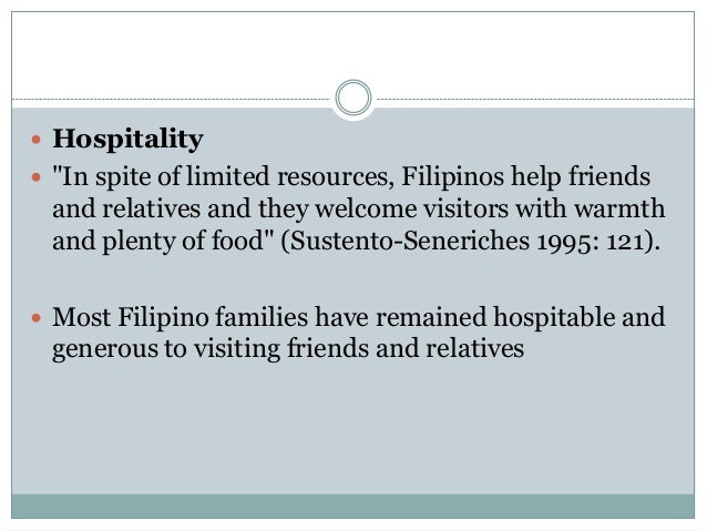 """values of filipino for hospitable Of accepting & understanding the filipino hospitable culture • filipino seniors will often smile and nod their heads even if they not in agreement with you, out of politeness they say """"yes"""" and nod their heads as their sign of listening to what you are saying even though they do not understand you • it is important to ask a filipino senior to."""