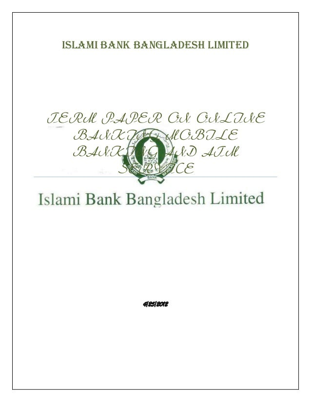 ISLAMI BANK BANGLADESH LIMITEDTERM PAPER ON ONLINE  BANKING, MOBILE  BANKING AND ATM      SERVICE              4/25/2012