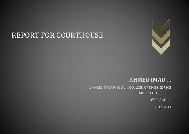 1 REPORT FOR COURTHOUSE AHMED IMAD … UNIVERSITY OF MOSUL ….COLLEGE OF ENGINEERING ……ARCHITECTURE DEP . STAGE ….TH4 2012-20...