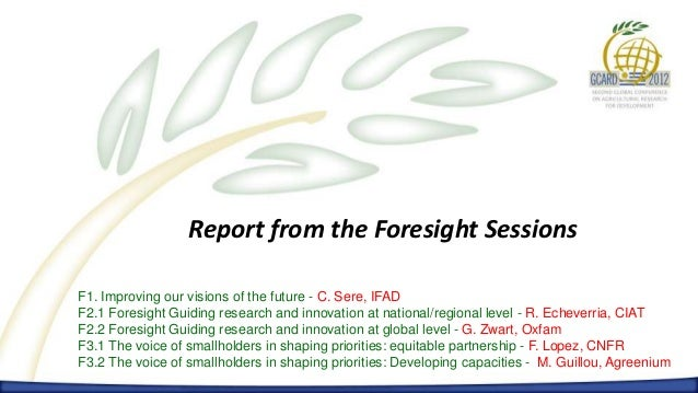 Report from the Foresight SessionsF1. Improving our visions of the future - C. Sere, IFADF2.1 Foresight Guiding research a...