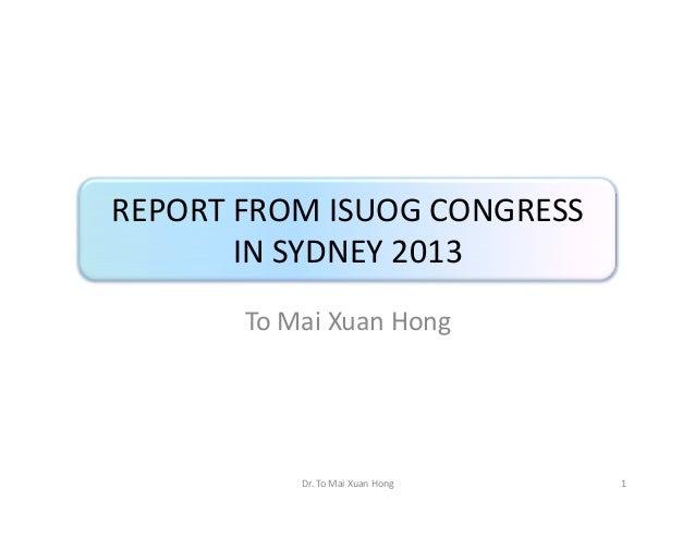 REPORT FROM ISUOG CONGRESS IN SYDNEY 2013 To Mai Xuan Hong  Dr. To Mai Xuan Hong  1