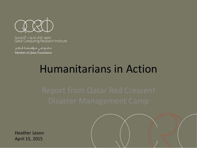 Humanitarians in Action Report from Qatar Red Crescent Disaster Management Camp Heather Leson April 15, 2015