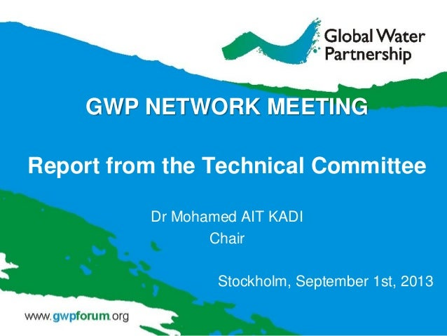 GWP NETWORK MEETING Report from the Technical Committee Dr Mohamed AIT KADI Chair Stockholm, September 1st, 2013