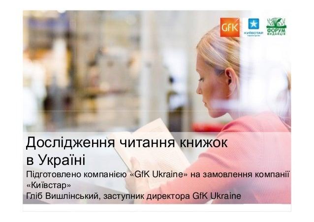 1 Дослідження читання книжок в Україні Підготовлено компанією «GfK Ukraine» на замовлення компанії «Київстар» Гліб Вишлінс...