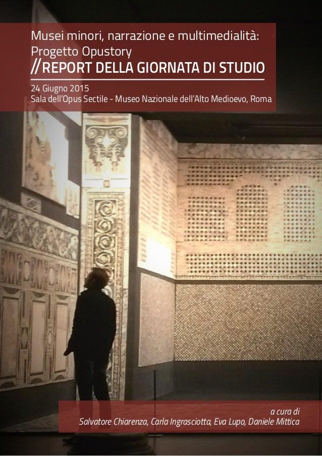 Musei minori, narrazione e multimedialità: Progetto Opustory REPORT DELLA GIORNATA DI STUDIO// 24 Giugno 2015 Sala dell'Op...