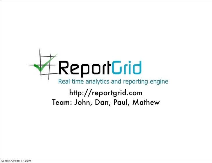 http://reportgrid.com                            Team: John, Dan, Paul, Mathew     Sunday, October 17, 2010