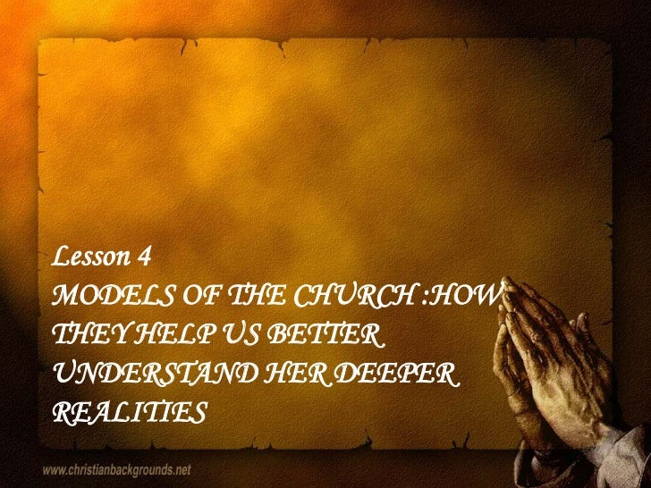 Lesson 4MODELS OF THE CHURCH :HOWTHEY HELP US BETTERUNDERSTAND HER DEEPERREALITIES