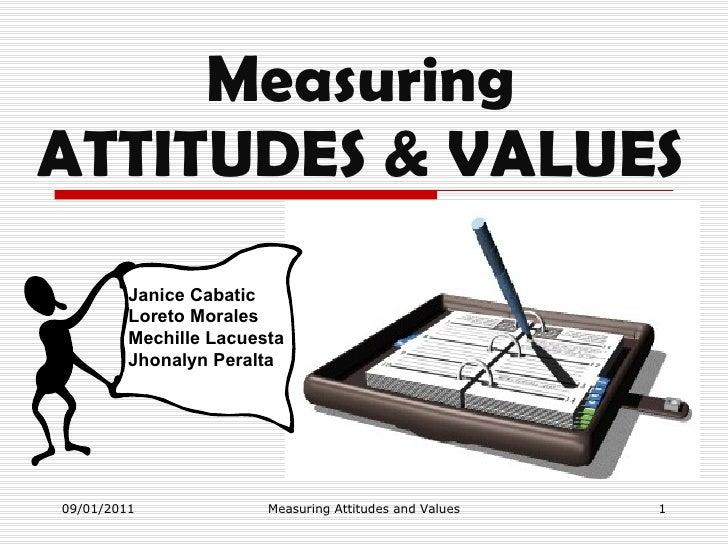Measuring ATTITUDES & VALUES 09/01/2011 Measuring Attitudes and Values Janice Cabatic Loreto Morales Mechille Lacuesta Jho...