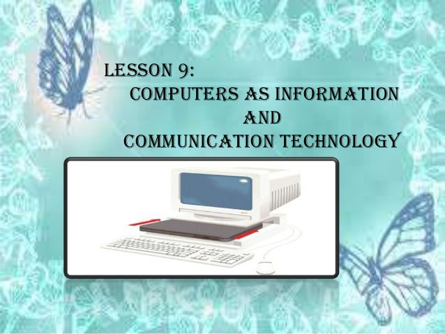 LESSON 9: COMPUTERS AS INFORMATION AND COMMUNICATION TECHNOLOGY